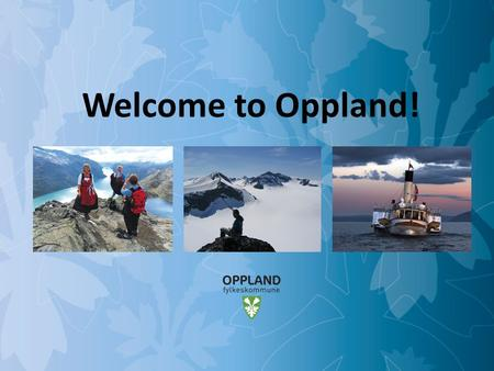 Opportunities in Oppland Welcome to Oppland!. Opportunities in Oppland Oppland county ● Area: approx. 25.000 km2 ● Population: approx. 180.000 ● Municipalities: