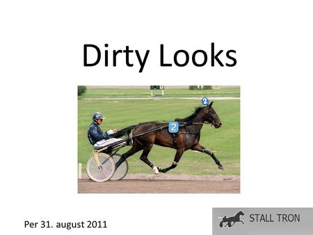 Dirty Looks Per 31. august 2011. Fakta Mørkbrun hoppe født 25. april 1996 Tot. 33 6-2-3 16,1M 16,8L 15,7aM 16,7aL 442 000 SEK Vant kvalifisering til Svenskt.