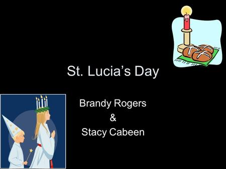 St. Lucia's Day Brandy Rogers & Stacy Cabeen. Saint Lucia •Saint of Light •A young girl killed in Roman times for her Christian beliefs.