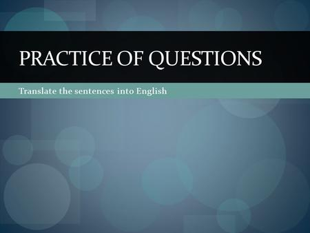 Translate the sentences into English PRACTICE OF QUESTIONS.