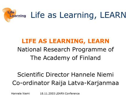 Hannele Niemi 18.11.2003 LEARN Conference LIFE AS LEARNING, LEARN National Research Programme of The Academy of Finland Scientific Director Hannele Niemi.