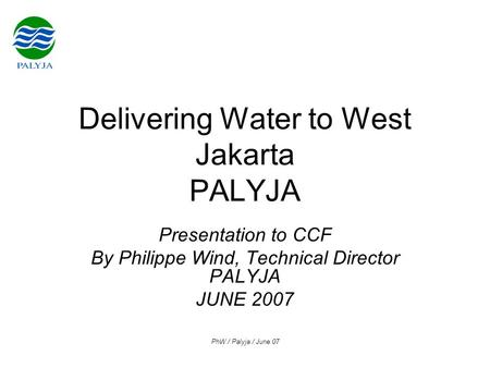 PhW / Palyja / June 07 Delivering Water to West Jakarta PALYJA Presentation to CCF By Philippe Wind, Technical Director PALYJA JUNE 2007.