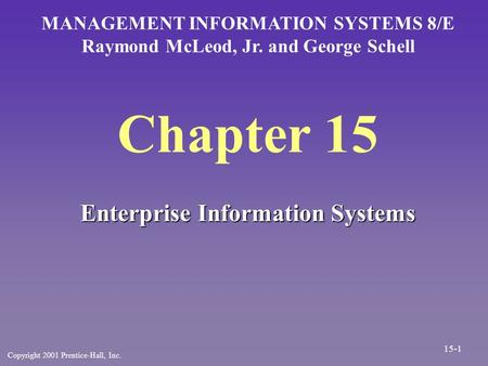 Chapter 15 Enterprise Information Systems MANAGEMENT INFORMATION SYSTEMS 8/E Raymond McLeod, Jr. and George Schell Copyright 2001 Prentice-Hall, Inc. 15-1.
