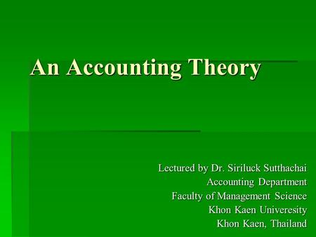 An Accounting Theory Lectured by Dr. Siriluck Sutthachai Accounting Department Faculty of Management Science Khon Kaen Univeresity Khon Kaen, Thailand.