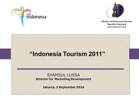 "Ministry of <strong>Culture</strong> <strong>and</strong> Tourism Republic Indonesia www.indonesia.travel ""Indonesia Tourism 2011"" SYAMSUL LUSSA Director for Marketing Development Jakarta,"