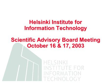 Helsinki Institute for Information Technology Scientific Advisory Board Meeting October 16 & 17, 2003.
