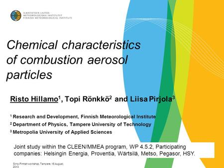 Sino-Finnish workshop, Tampere, 15 August, 2013 Chemical characteristics of combustion aerosol particles Risto Hillamo 1, Topi Rönkkö 2 and Liisa Pirjola.