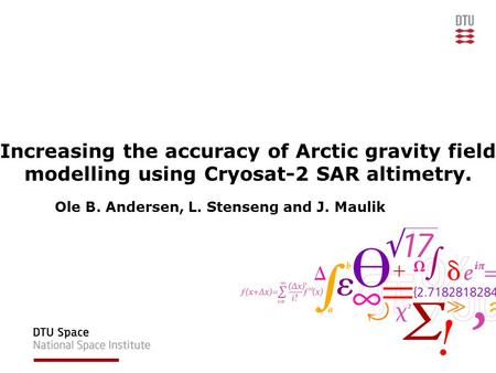 Increasing the accuracy of Arctic gravity field modelling using Cryosat-2 SAR altimetry. Ole B. Andersen, L. Stenseng and J. Maulik.