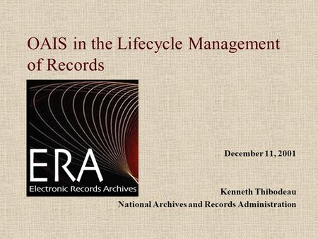 OAIS in the Lifecycle Management of Records December 11, 2001 Kenneth Thibodeau National Archives and Records Administration.