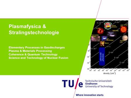 Plasmafysica & Stralingstechnologie Elementary Processes in Gasdischarges Plasma & Materials Processing Coherence & Quantum Technology Science and Technology.