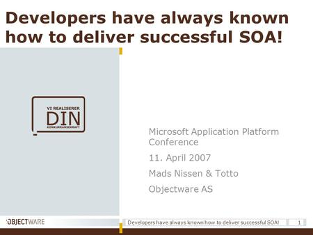 Developers have always known how to deliver successful SOA! 1 Microsoft Application Platform Conference 11. April 2007 Mads Nissen & Totto Objectware AS.
