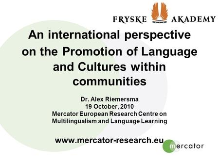 An international perspective on the Promotion of Language and Cultures within communities Dr. Alex Riemersma 19 October, 2010 Mercator European Research.