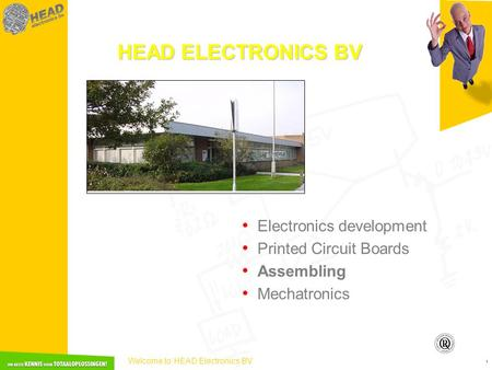 Welcome to HEAD Electronics BV 1 HEAD ELECTRONICS BV • Electronics development • Printed Circuit Boards • Assembling • Mechatronics.