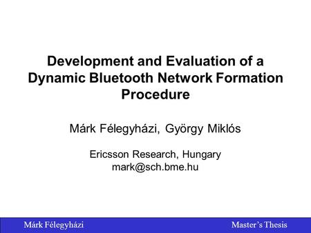 Márk FélegyháziMaster's Thesis Development and Evaluation of a Dynamic Bluetooth Network Formation Procedure Márk Félegyházi, György Miklós Ericsson Research,