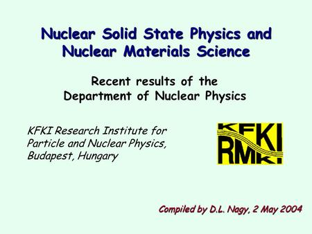 Recent results of the Department of Nuclear Physics KFKI Research Institute for Particle and Nuclear Physics, Budapest, Hungary Compiled by D.L. Nagy,