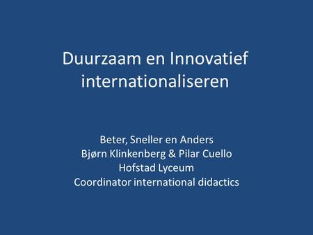 Duurzaam en Innovatief internationaliseren Beter, Sneller en Anders Bjørn Klinkenberg & Pilar Cuello Hofstad Lyceum Coordinator international didactics.
