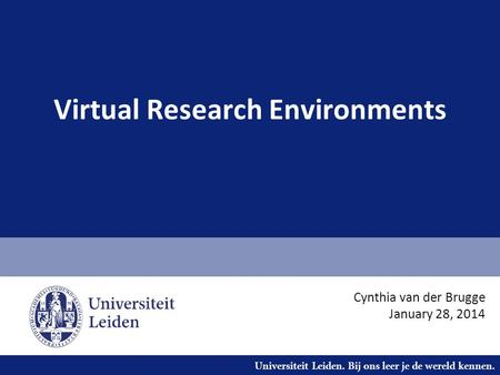 Universiteit Leiden. Bij ons leer je de wereld kennen. Virtual Research Environments Cynthia van der Brugge January 28, 2014.