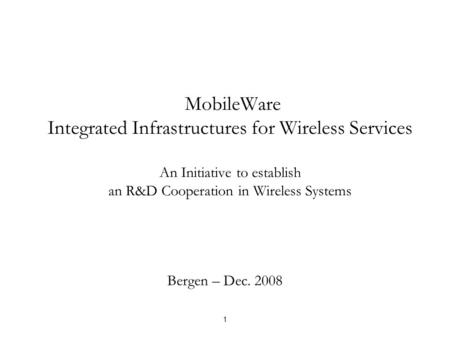 MobileWare Integrated Infrastructures for Wireless Services An Initiative to establish an R&D Cooperation in Wireless <strong>Systems</strong> Bergen – Dec. 2008 1.