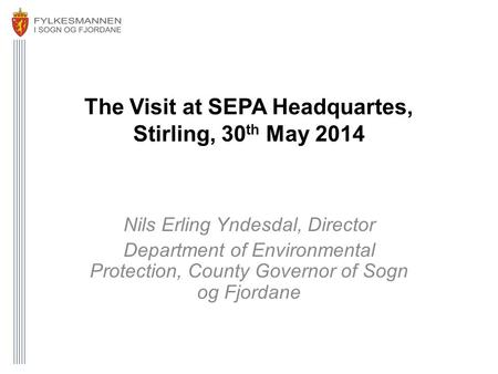 The Visit at SEPA Headquartes, Stirling, 30 th May 2014 Nils Erling Yndesdal, Director Department of Environmental Protection, County Governor of Sogn.