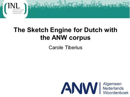 The Sketch Engine for Dutch with the ANW corpus Carole Tiberius.