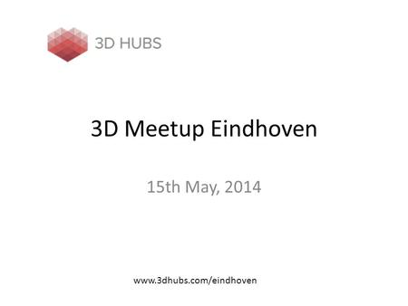3D Meetup Eindhoven 15th May, 2014 www.3dhubs.com/eindhoven.