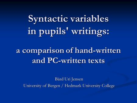 Syntactic variables in pupils' writings: a comparison of hand-written and PC-written texts Bård Uri Jensen University of Bergen / Hedmark University College.