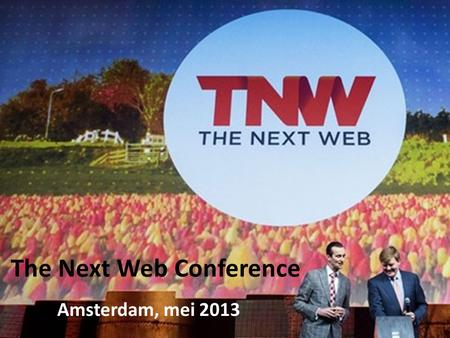 The Next Web Conference Amsterdam, mei 2013. Wat is The Next Web Conference? Technologie Nieuwste van het nieuwste Sprekers Start up's.