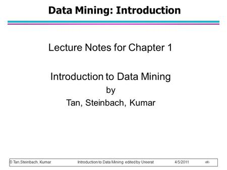 © Tan,Steinbach, Kumar Introduction to Data Mining edited by Ureerat 4/5/2011 1 Data Mining: Introduction Lecture Notes for Chapter 1 Introduction to Data.