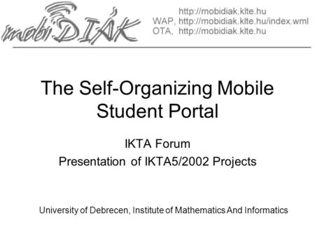 The Self-Organizing Mobile Student Portal IKTA Forum Presentation of IKTA5/2002 Projects University of Debrecen, Institute of Mathematics And Informatics.