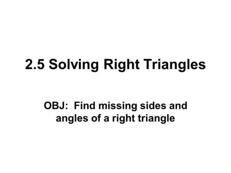 2.5 Solving Right Triangles OBJ: Find missing sides and angles of a right triangle.