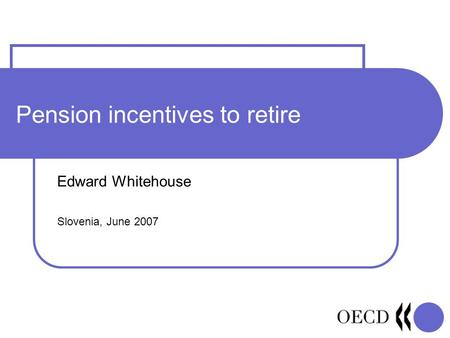 Pension incentives to retire Edward Whitehouse Slovenia, June 2007.