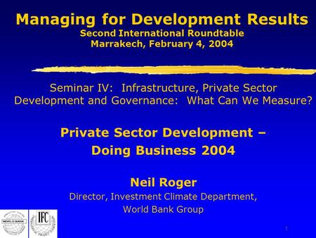 1 Managing for Development Results Second International Roundtable Marrakech, February 4, 2004 Seminar IV: Infrastructure, Private Sector Development and.