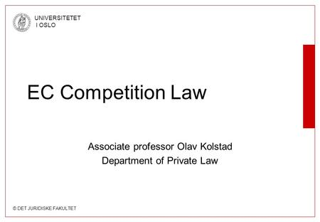 © DET JURIDISKE FAKULTET UNIVERSITETET I OSLO EC Competition Law Associate professor Olav Kolstad Department of Private Law.