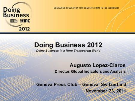 Doing Business 2012 Doing Business in a More Transparent World Augusto Lopez-Claros Director, Global Indicators and Analysis Geneva Press Club – Geneva,