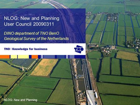 NLOG: New and Planning DINO department of TNO BenO Geological Survey of the Netherlands NLOG: New and Planning User Council 20090311.