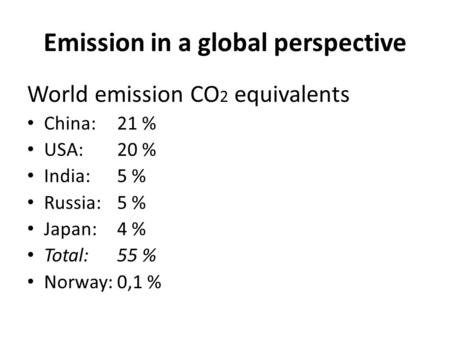 Emission in a global perspective World emission CO 2 equivalents China:21 % USA:20 % India:5 % Russia:5 % Japan:4 % Total:55 % Norway:0,1 %