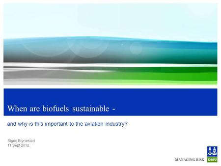 Sigrid Brynestad 11.Sept 2012 When are biofuels sustainable - and why is this important to the aviation industry?