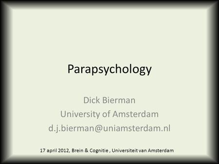 Parapsychology Dick Bierman University of Amsterdam 17 april 2012, Brein & Cognitie, Universiteit van Amsterdam.
