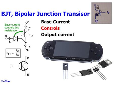 1 BJT, Bipolar Junction Transisor Bollen Base Current Controls Output current.