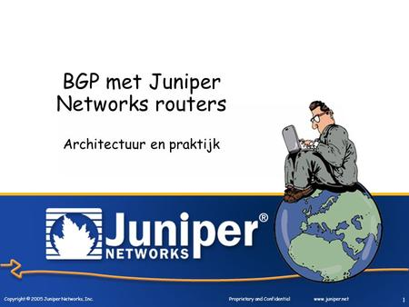 Copyright © 2005 Juniper Networks, Inc. Proprietary and Confidentialwww.juniper.net 1 BGP met Juniper Networks routers Architectuur en praktijk.