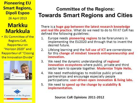 "Pioneering EU Smart Regions, Dipoli Espoo 26 April 2013 Markku Markkula EU Committee of the Regions CoR, Rapporteur on ""Horizon 2020"" and Rapporteur of."