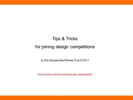 Tips & Tricks for joining design competitions by Flip Ziedses Des Plantes TU/e ID 2011 Short version of the workshop ppt. presentation.