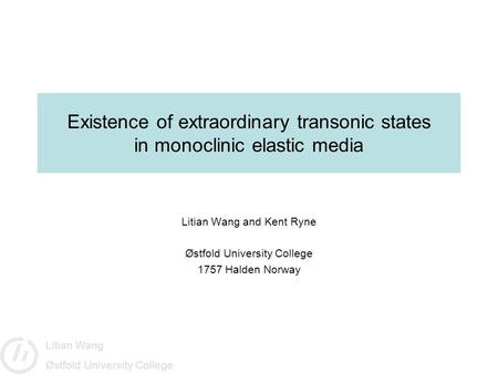 Litian Wang Østfold University College Existence of extraordinary transonic states in monoclinic elastic media Litian Wang and Kent Ryne Østfold University.