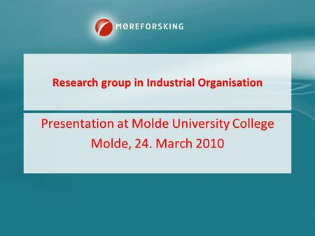 Research group in Industrial Organisation Presentation at Molde University College Molde, 24. March 2010.