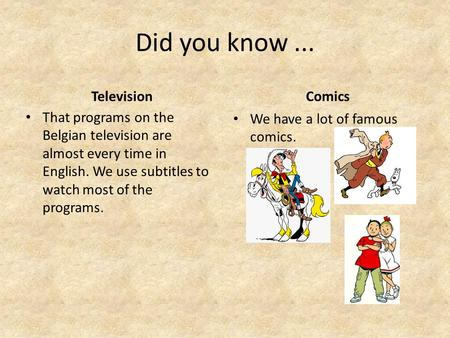 Did you know... Television That programs on the Belgian television are almost every time in English. We use subtitles to watch most of the programs. Comics.
