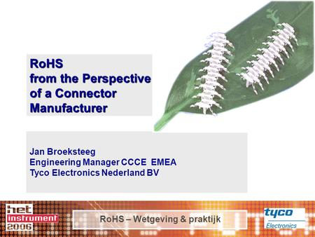 RoHS – Wetgeving & praktijk RoHS from the Perspective of a Connector Manufacturer Jan Broeksteeg Engineering Manager CCCE EMEA Tyco Electronics Nederland.