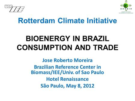 Rotterdam Climate Initiative BIOENERGY IN BRAZIL CONSUMPTION AND TRADE Jose Roberto Moreira Brazilian Reference Center in Biomass/IEE/Univ. of Sao Paulo.