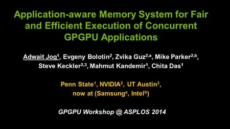 Application-aware Memory System for Fair and Efficient Execution of Concurrent GPGPU Applications Adwait Jog 1, Evgeny Bolotin 2, Zvika Guz 2,a, Mike Parker.