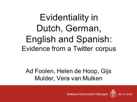Evidentiality in Dutch, German, English and Spanish: Evidence from a Twitter corpus Ad Foolen, Helen de Hoop, Gijs Mulder, Vera van Mulken.