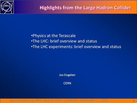 Jaarvergadering NNV Secties K&H, Lunteren, November 7, 2008 1 Highlights from the Large Hadron Collider Jos Engelen CERN Physics at the Terascale The LHC: